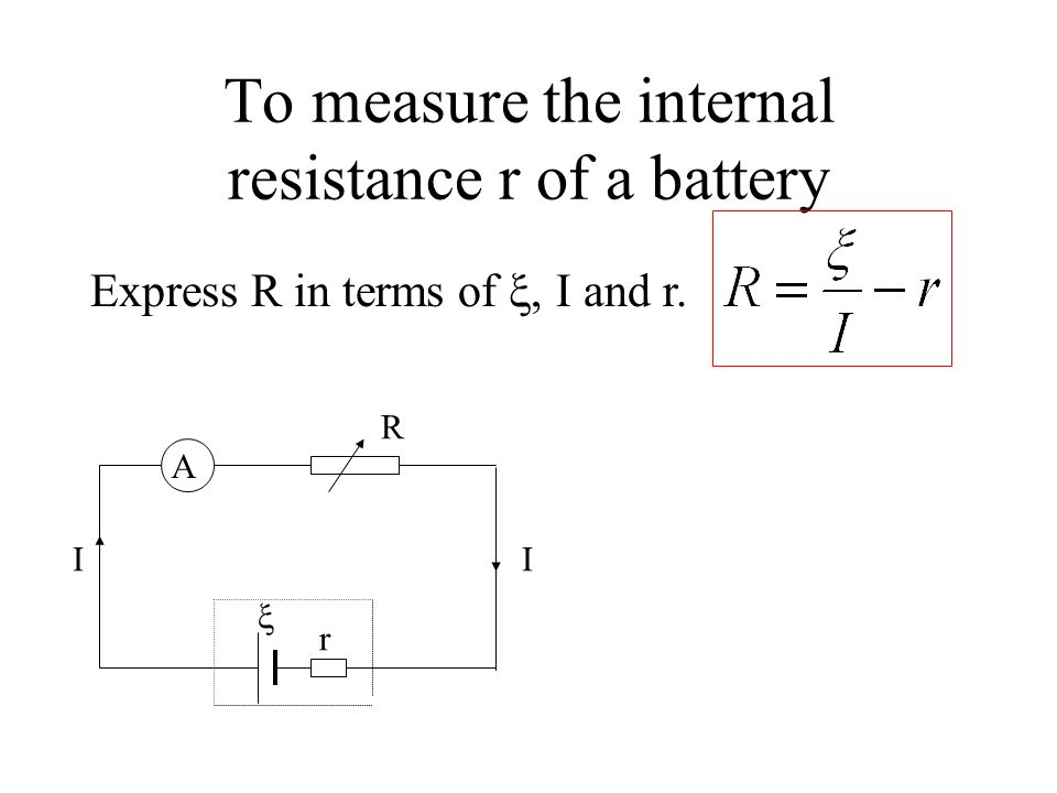 To measure the internal resistance r of a battery A r R II 1.A battery with emf and internal resistance r 2. An ammeter to measure the current I. 3. A