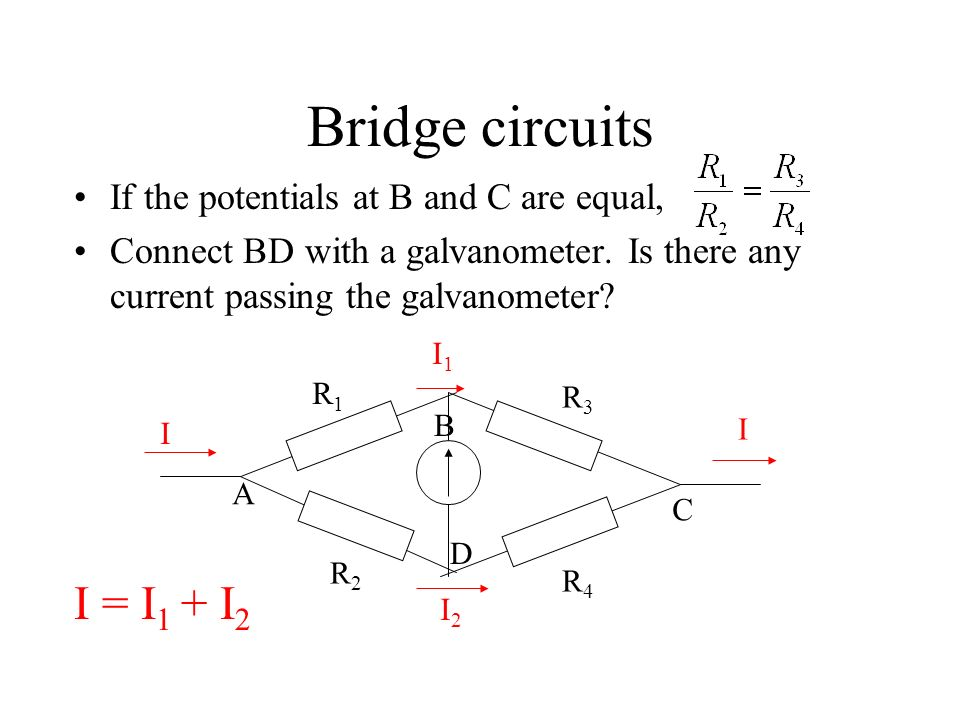 Bridge circuits 4 resistors are connected as a bridge circuit. Two currents in the bridge circuit. R1R1 R2R2 R3R3 R4R4 I I I1I1 I2I2 I = I 1 + I 2 A B