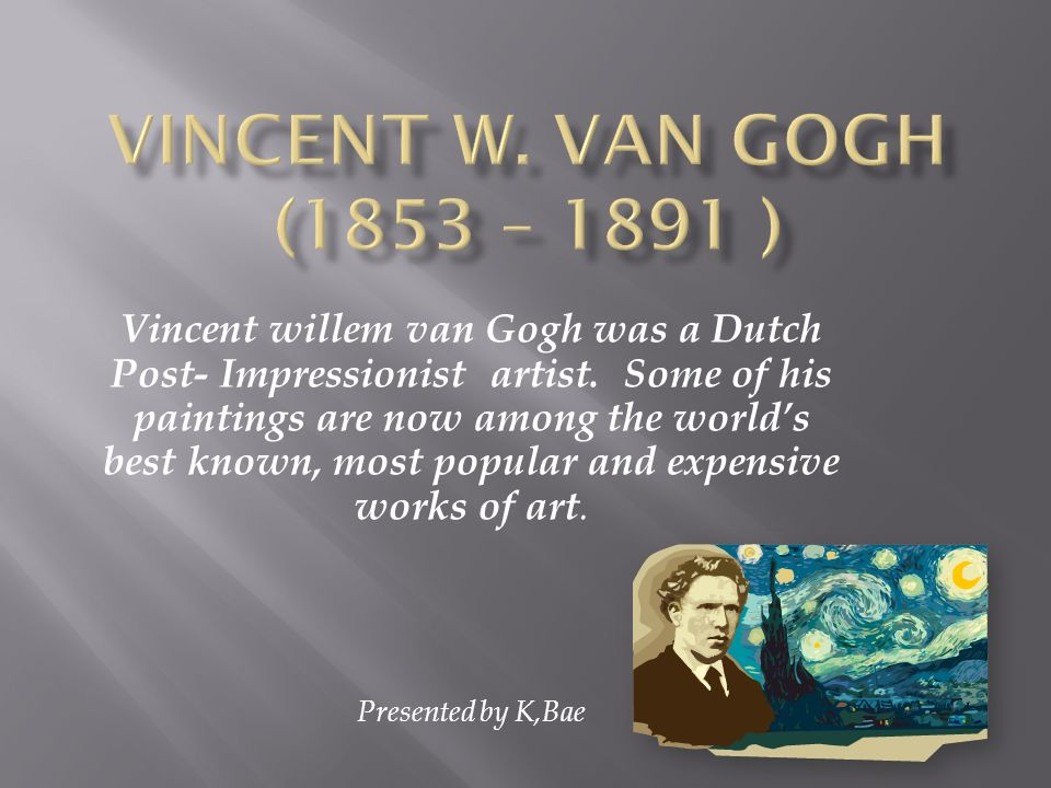 Vincent willem van Gogh was a Dutch Post- Impressionist artist. Some of his paintings are now among the worlds best known, most popular and expensive