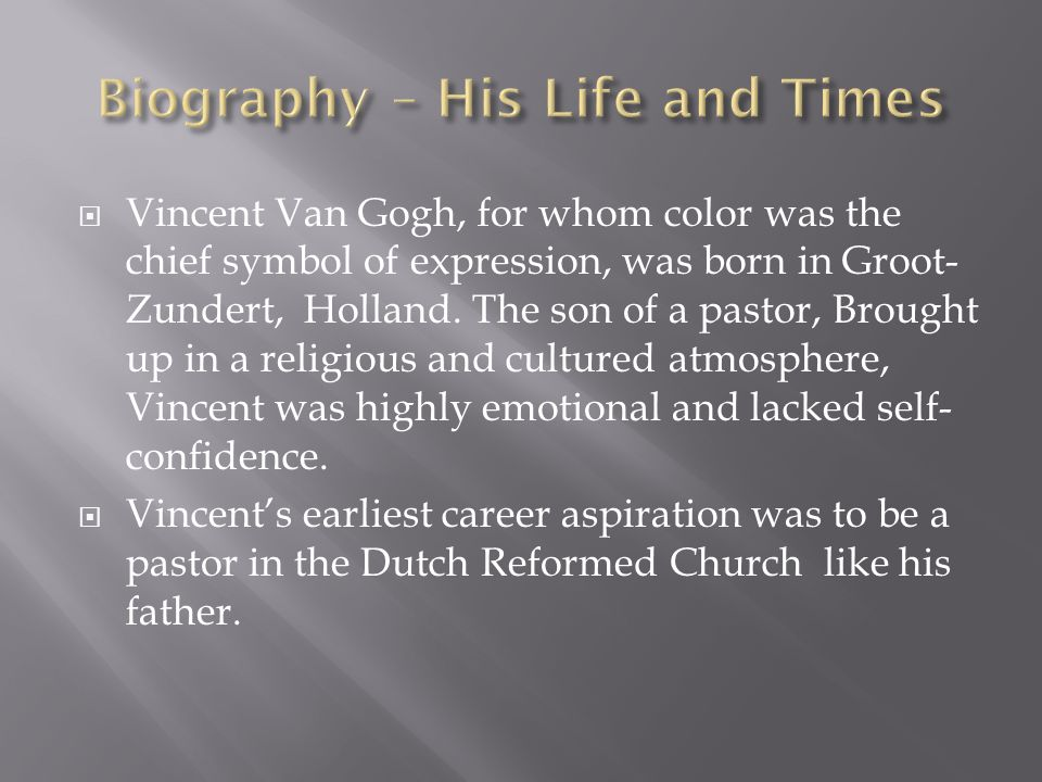 Vincent Van Gogh, for whom color was the chief symbol of expression, was born in Groot- Zundert, Holland. The son of a pastor, Brought up in a religio