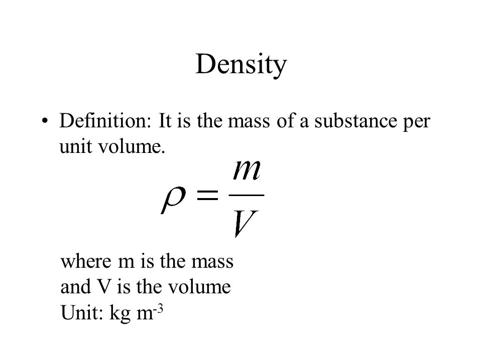 Density Definition: It is the mass of a substance per unit volume. where m is the mass and V is the volume Unit: kg m -3