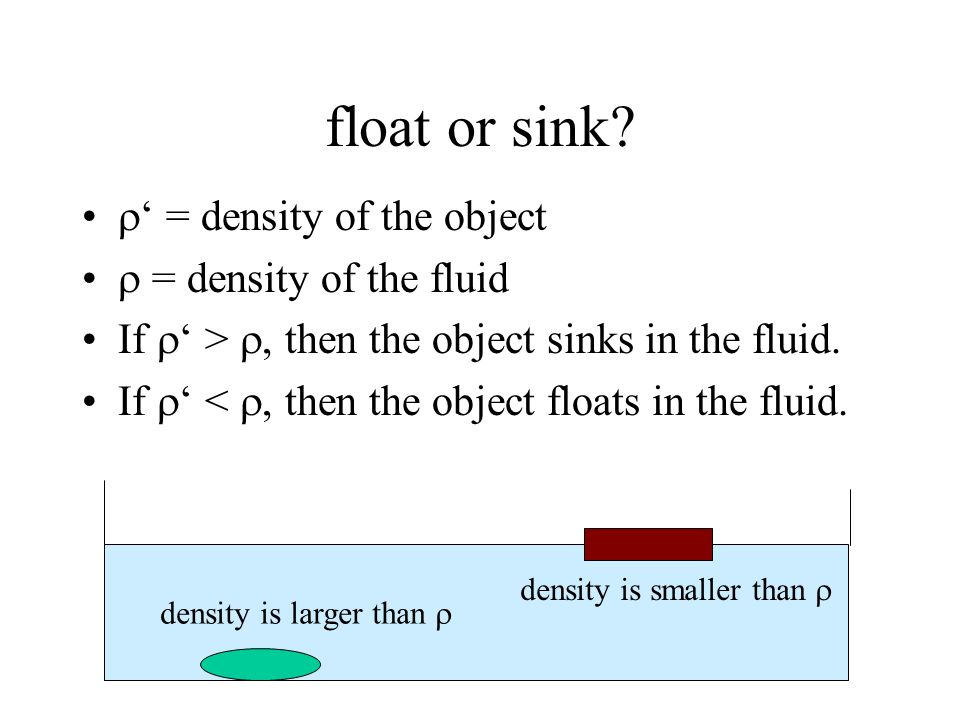 float or sink? = density of the object = density of the fluid If >, then the object sinks in the fluid. If <, then the object floats in the fluid. den