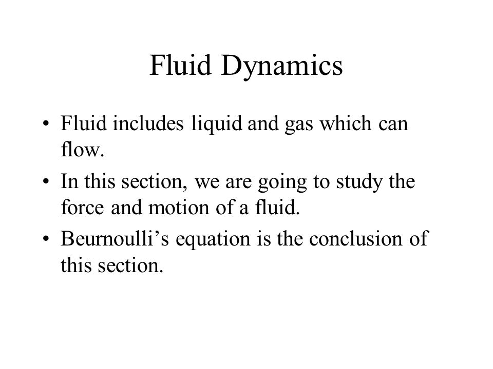 Fluid Dynamics Fluid includes liquid and gas which can flow. In this section, we are going to study the force and motion of a fluid. Beurnoullis equat