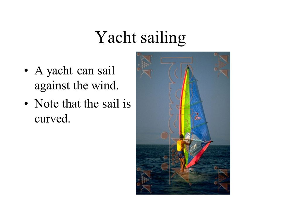 Yacht sailing A yacht can sail against the wind. Note that the sail is curved.