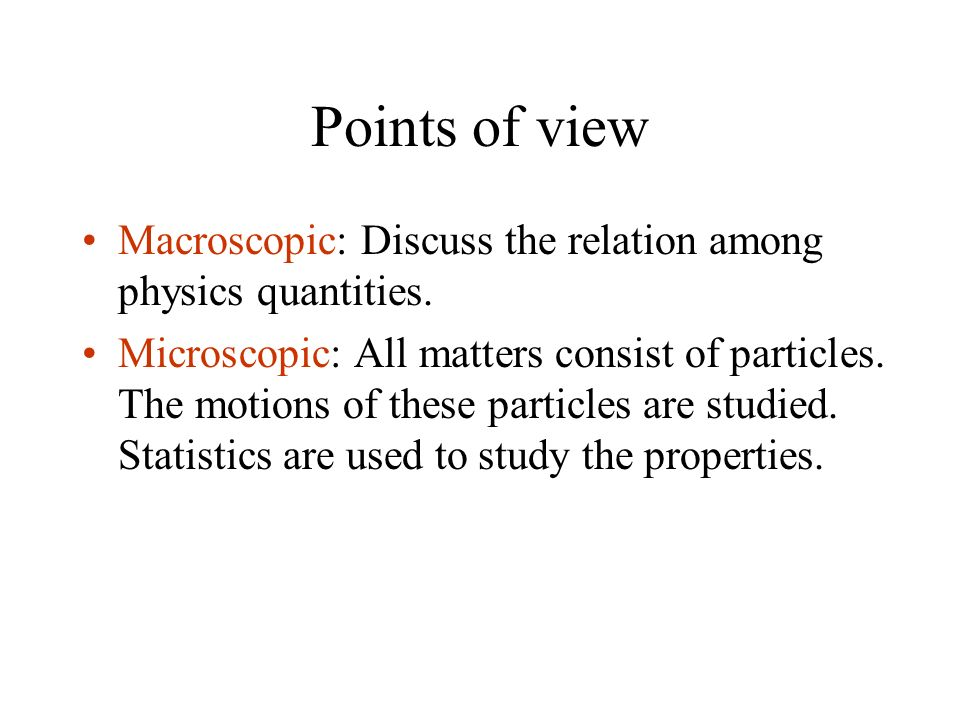 Points of view Macroscopic: Discuss the relation among physics quantities. Microscopic: All matters consist of particles. The motions of these particl