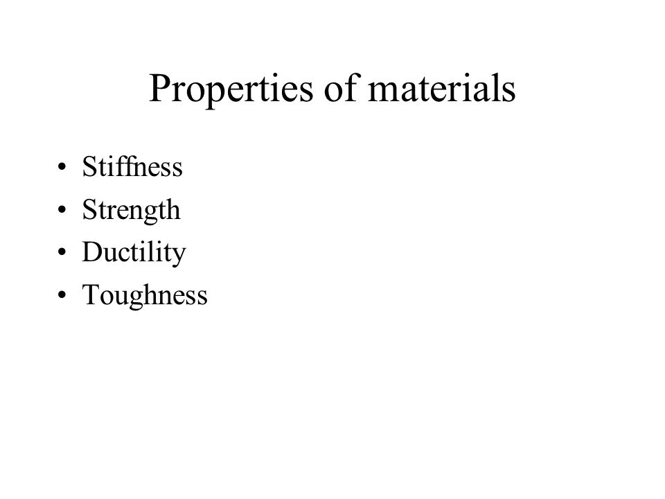 Properties of materials Stiffness Strength Ductility Toughness