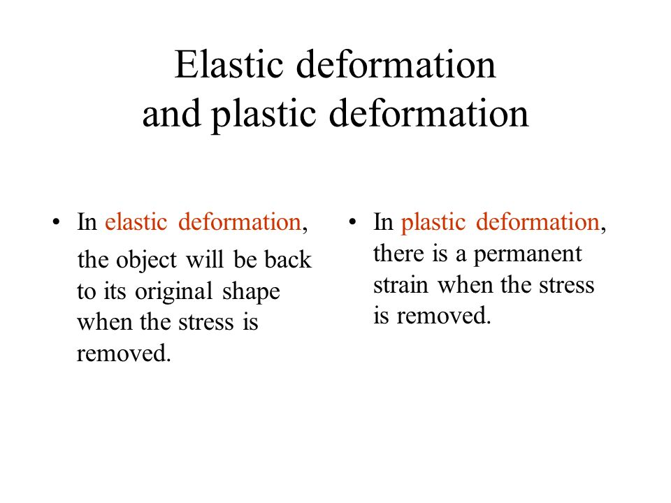 Elastic deformation and plastic deformation In elastic deformation, the object will be back to its original shape when the stress is removed. In plast