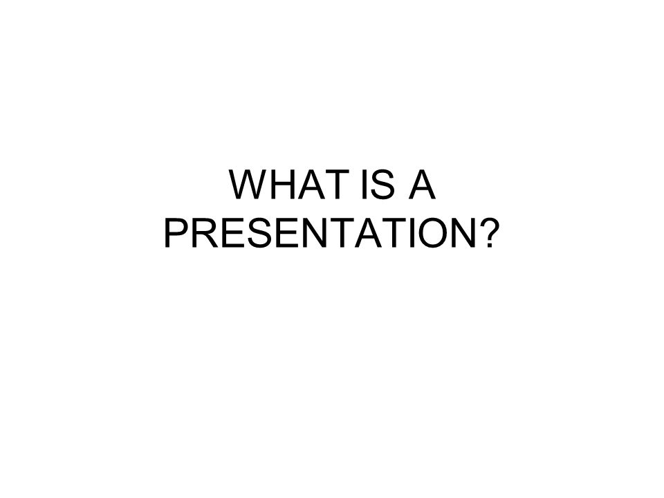 WHAT IS A PRESENTATION?