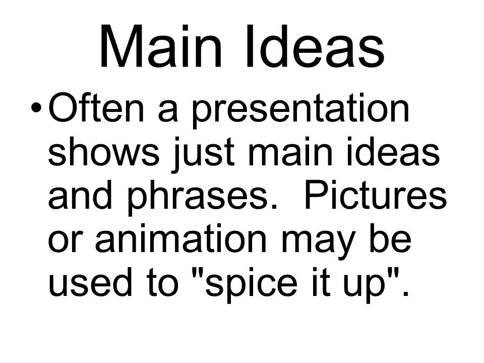Main Ideas Often a presentation shows just main ideas and phrases. Pictures or animation may be used to