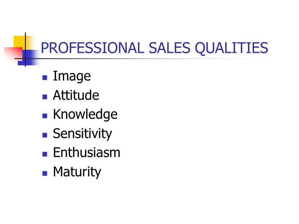 PROFESSIONAL SALES QUALITIES Image Attitude Knowledge Sensitivity Enthusiasm Maturity