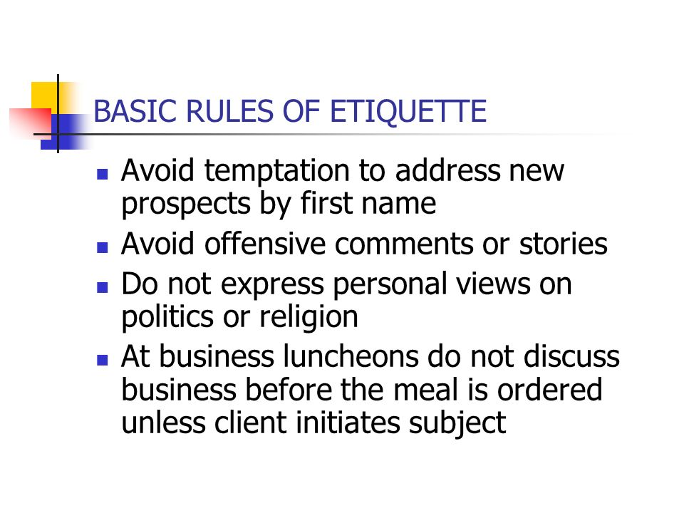 BASIC RULES OF ETIQUETTE Avoid temptation to address new prospects by first name Avoid offensive comments or stories Do not express personal views on politics or religion At business luncheons do not discuss business before the meal is ordered unless client initiates subject