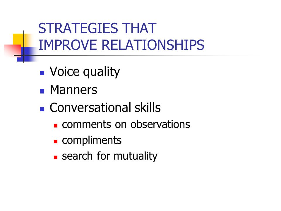 STRATEGIES THAT IMPROVE RELATIONSHIPS Voice quality Manners Conversational skills comments on observations compliments search for mutuality