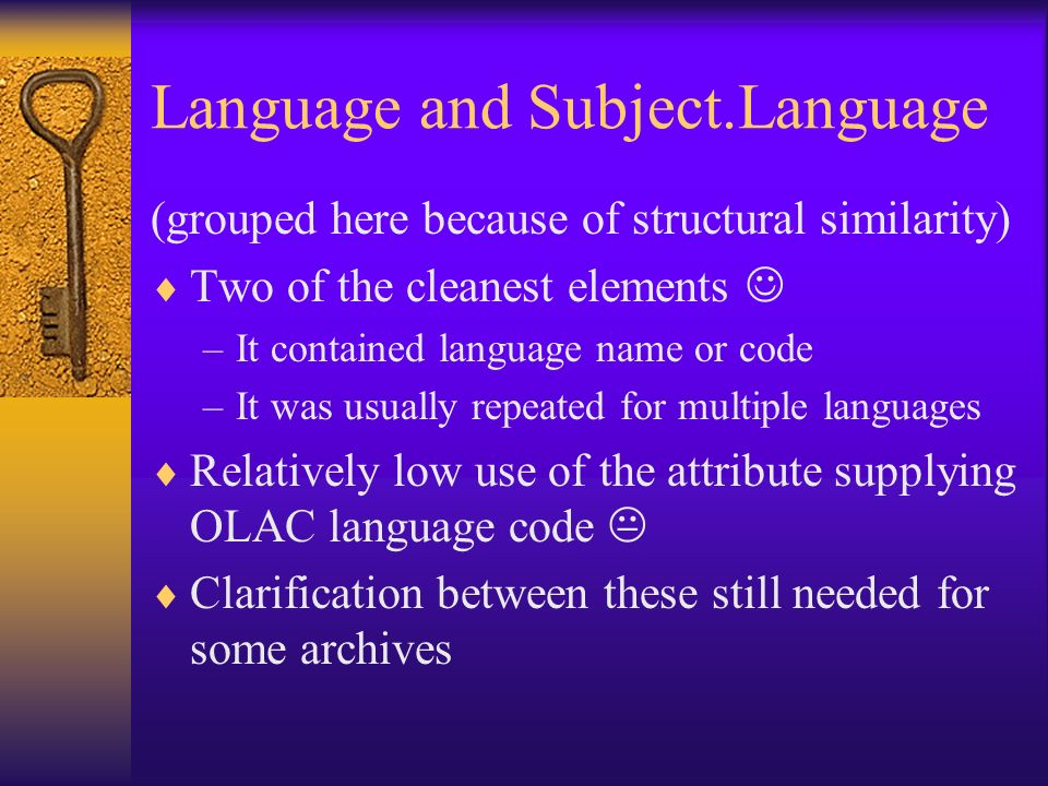 Language and Subject.Language (grouped here because of structural similarity) Two of the cleanest elements –It contained language name or code –It was usually repeated for multiple languages Relatively low use of the attribute supplying OLAC language code Clarification between these still needed for some archives