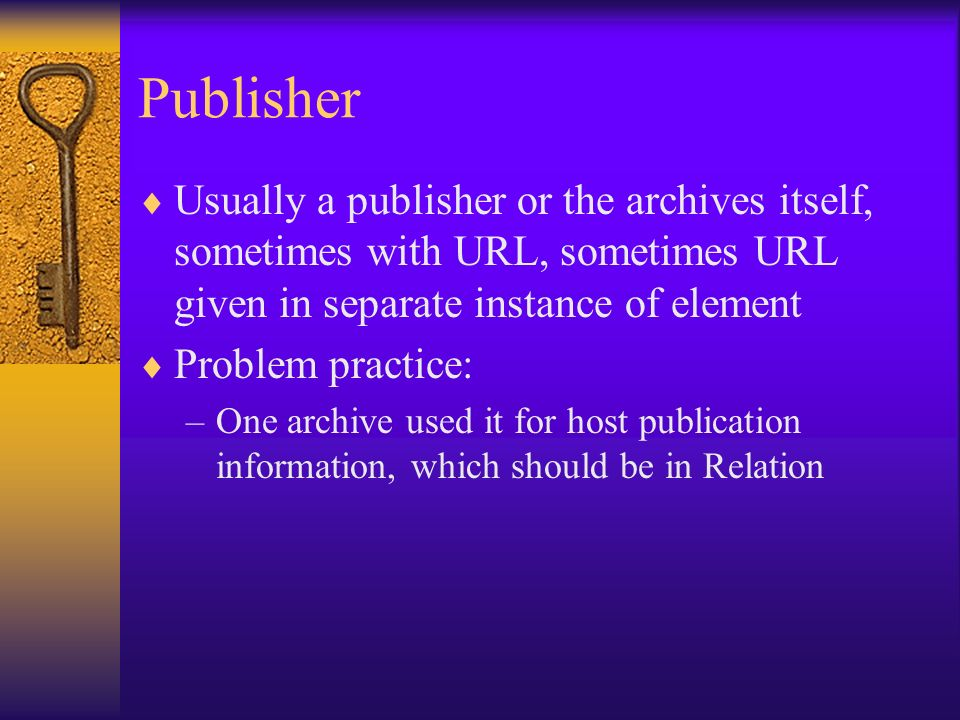 Publisher Usually a publisher or the archives itself, sometimes with URL, sometimes URL given in separate instance of element Problem practice: –One a
