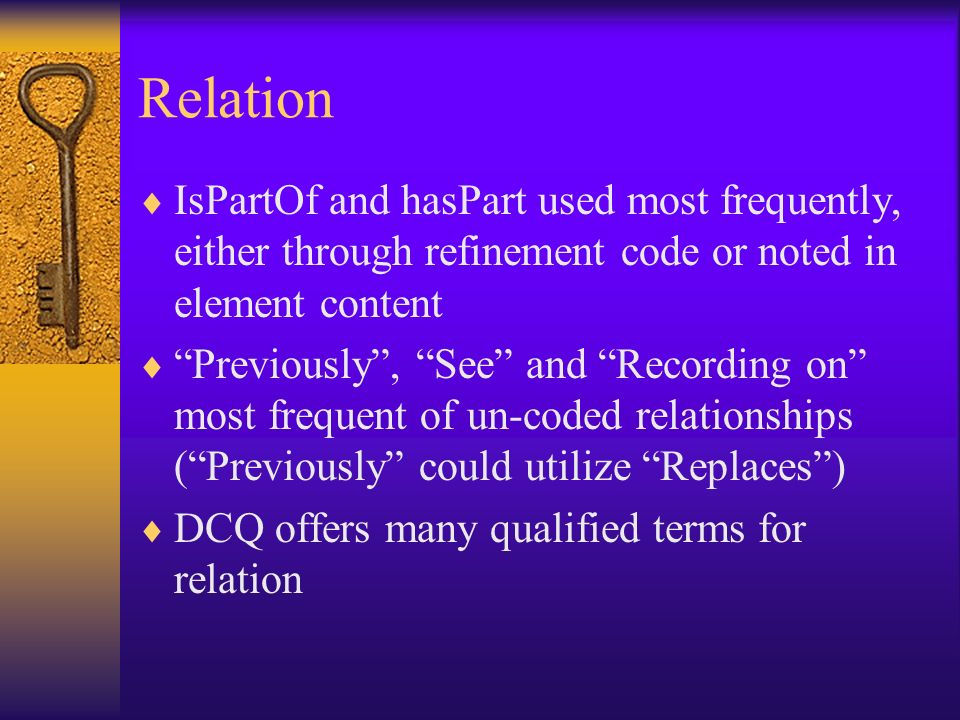 Relation IsPartOf and hasPart used most frequently, either through refinement code or noted in element content Previously, See and Recording on most f