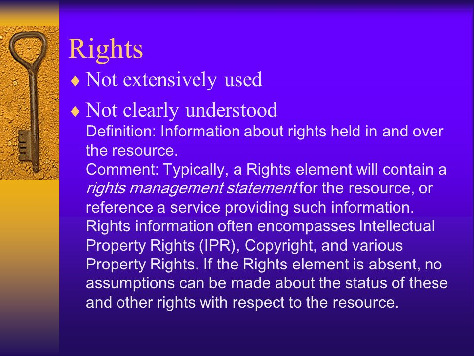 Rights Not extensively used Not clearly understood Definition: Information about rights held in and over the resource.
