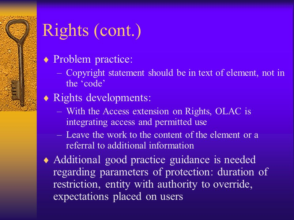 Rights (cont.) Problem practice: –Copyright statement should be in text of element, not in the code Rights developments: –With the Access extension on Rights, OLAC is integrating access and permitted use –Leave the work to the content of the element or a referral to additional information Additional good practice guidance is needed regarding parameters of protection: duration of restriction, entity with authority to override, expectations placed on users