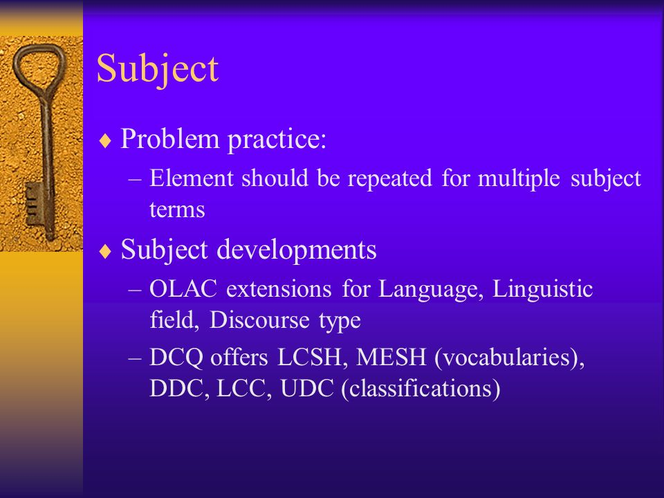 Subject Problem practice: –Element should be repeated for multiple subject terms Subject developments –OLAC extensions for Language, Linguistic field, Discourse type –DCQ offers LCSH, MESH (vocabularies), DDC, LCC, UDC (classifications)