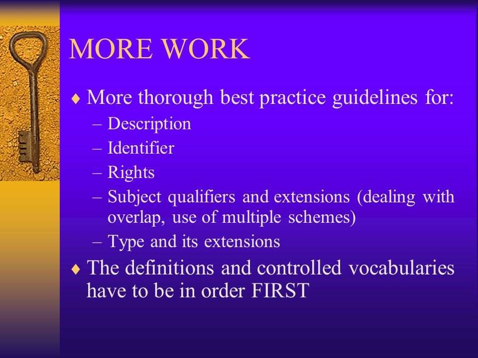MORE WORK More thorough best practice guidelines for: –Description –Identifier –Rights –Subject qualifiers and extensions (dealing with overlap, use o