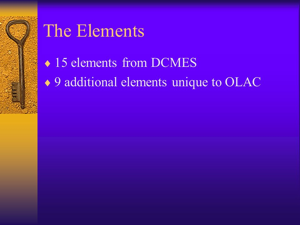 The Elements 15 elements from DCMES 9 additional elements unique to OLAC