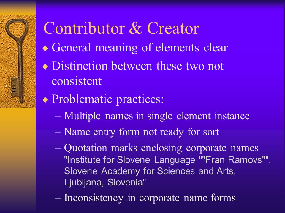 Contributor & Creator General meaning of elements clear Distinction between these two not consistent Problematic practices: –Multiple names in single element instance –Name entry form not ready for sort –Quotation marks enclosing corporate names Institute for Slovene Language Fran Ramovs , Slovene Academy for Sciences and Arts, Ljubljana, Slovenia –Inconsistency in corporate name forms