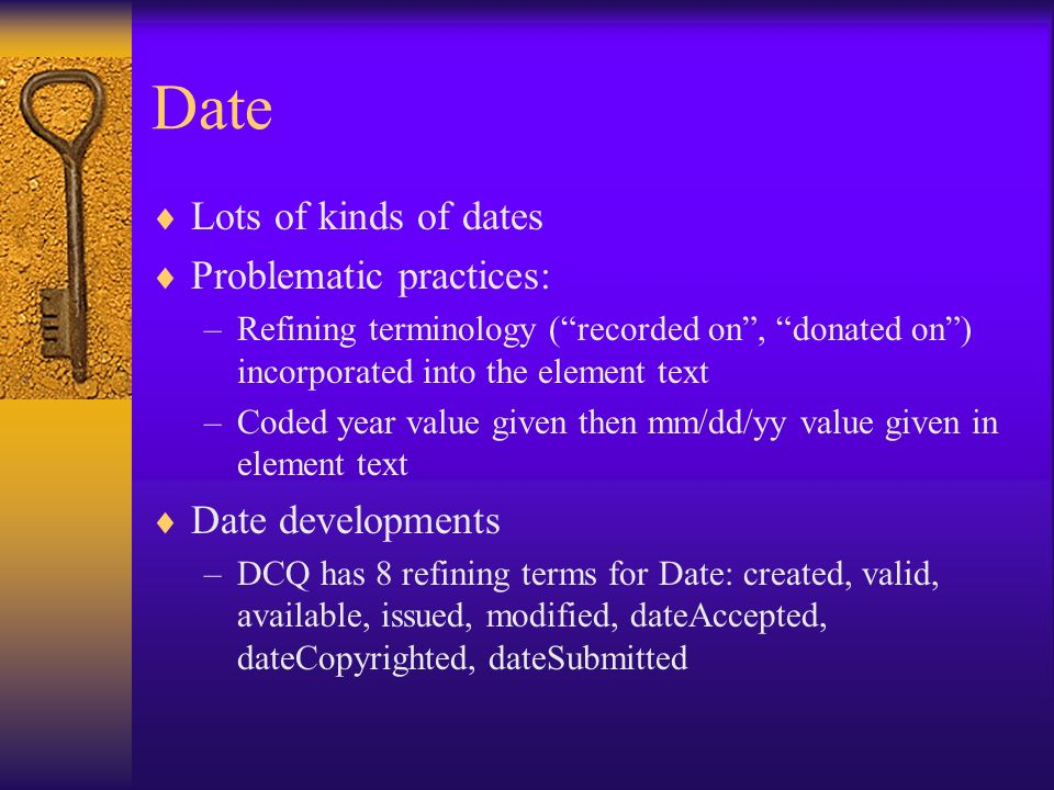 Date Lots of kinds of dates Problematic practices: –Refining terminology (recorded on, donated on) incorporated into the element text –Coded year value given then mm/dd/yy value given in element text Date developments –DCQ has 8 refining terms for Date: created, valid, available, issued, modified, dateAccepted, dateCopyrighted, dateSubmitted