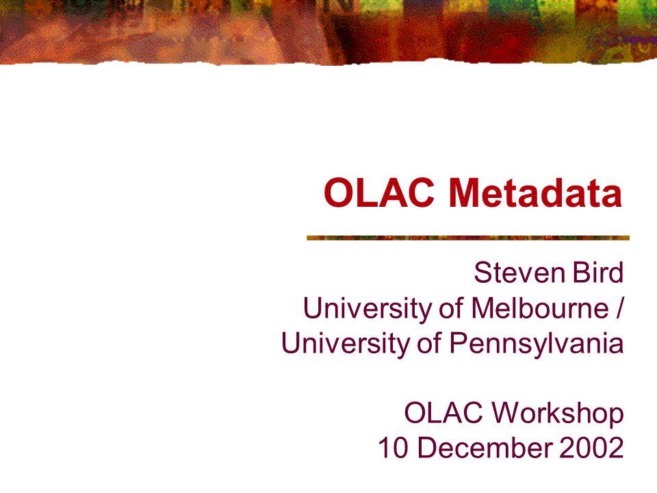 OLAC Workshop, 12/02 OLAC Metadata OLAC Metadata - Simons & Bird http://www.language-archives.org/OLAC/metadata.html Draft standard Purpose: Define the metadata format Define the extension mechanism