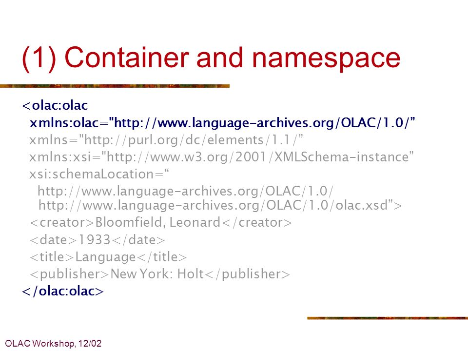 OLAC Workshop, 12/02 (1) Container and namespace <olac:olac xmlns:olac= http://www.language-archives.org/OLAC/1.0/ xmlns= http://purl.org/dc/elements/1.1/ xmlns:xsi= http://www.w3.org/2001/XMLSchema-instance xsi:schemaLocation= http://www.language-archives.org/OLAC/1.0/ http://www.language-archives.org/OLAC/1.0/olac.xsd> Bloomfield, Leonard 1933 Language New York: Holt