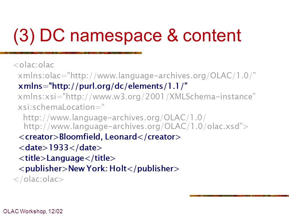 OLAC Workshop, 12/02 (3) DC namespace & content <olac:olac xmlns:olac= http://www.language-archives.org/OLAC/1.0/ xmlns= http://purl.org/dc/elements/1.1/ xmlns:xsi= http://www.w3.org/2001/XMLSchema-instance xsi:schemaLocation= http://www.language-archives.org/OLAC/1.0/ http://www.language-archives.org/OLAC/1.0/olac.xsd> Bloomfield, Leonard 1933 Language New York: Holt