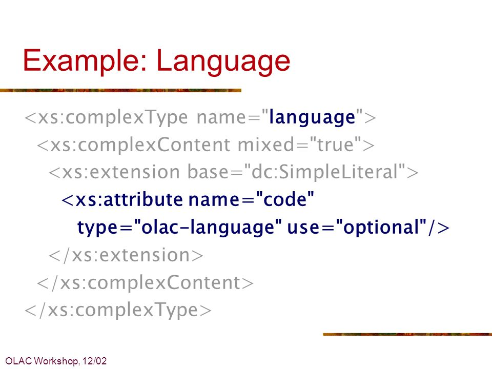 OLAC Workshop, 12/02 Example: Language <xs:attribute name= code type= olac-language use= optional />