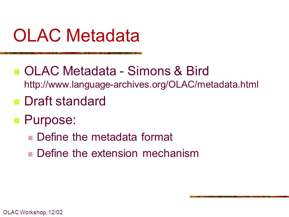 OLAC Workshop, 12/02 OLAC Metadata OLAC Metadata - Simons & Bird http://www.language-archives.org/OLAC/metadata.html Draft standard Purpose: Define the metadata format Define the extension mechanism