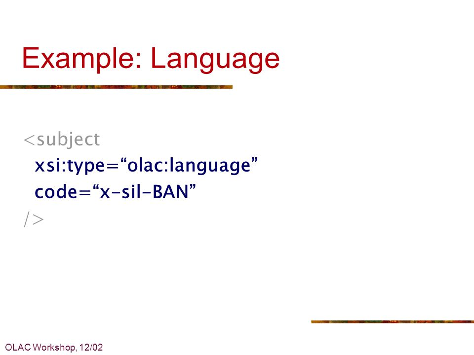 OLAC Workshop, 12/02 Example: Language <subject xsi:type=olac:language code=x-sil-BAN />