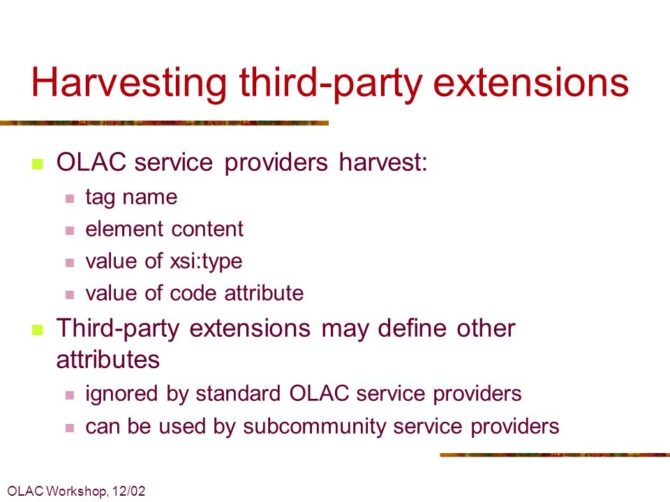 OLAC Workshop, 12/02 Harvesting third-party extensions OLAC service providers harvest: tag name element content value of xsi:type value of code attrib