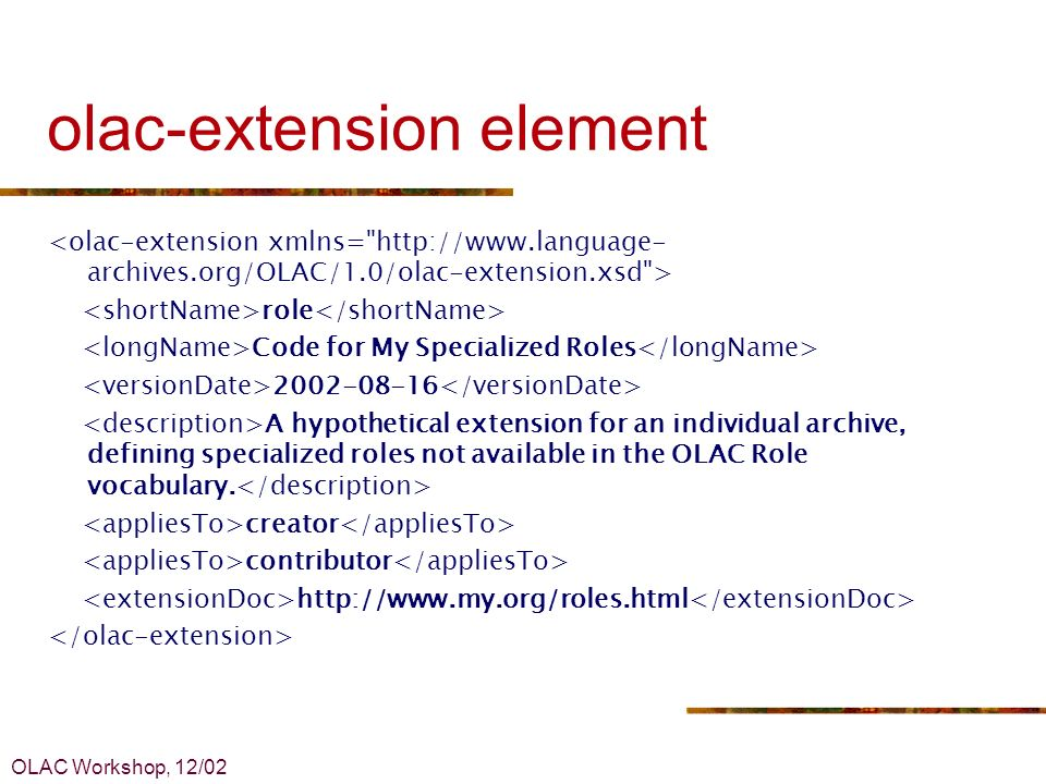 OLAC Workshop, 12/02 olac-extension element role Code for My Specialized Roles 2002-08-16 A hypothetical extension for an individual archive, defining specialized roles not available in the OLAC Role vocabulary.