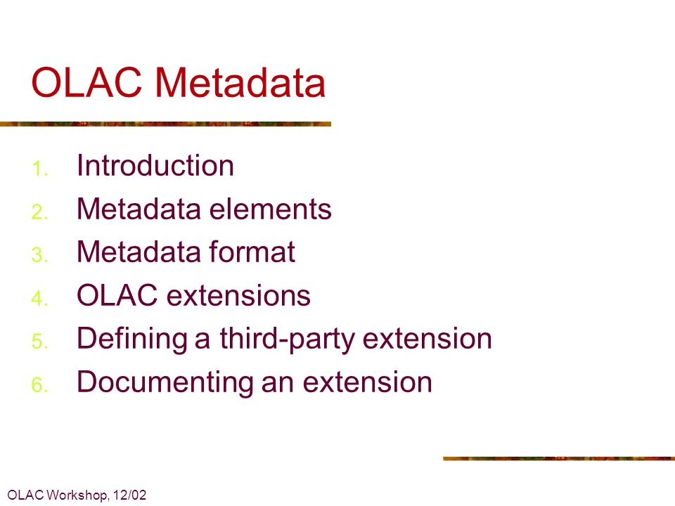 OLAC Workshop, 12/02 OLAC Metadata 1. Introduction 2. Metadata elements 3. Metadata format 4. OLAC extensions 5. Defining a third-party extension 6. D