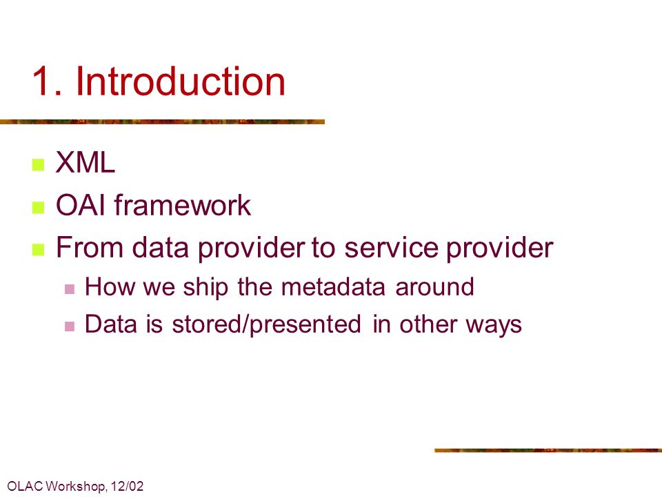 OLAC Workshop, 12/02 1. Introduction XML OAI framework From data provider to service provider How we ship the metadata around Data is stored/presented