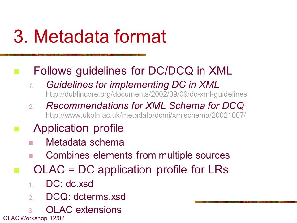 OLAC Workshop, 12/02 3. Metadata format Follows guidelines for DC/DCQ in XML 1. Guidelines for implementing DC in XML http://dublincore.org/documents/