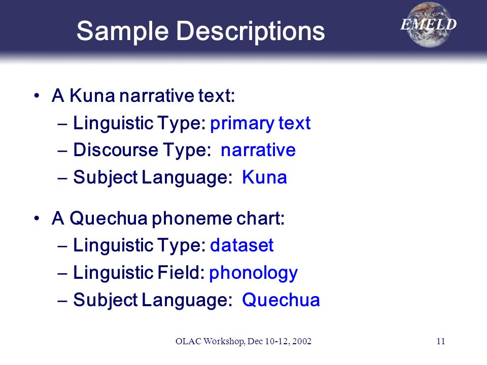 OLAC Workshop, Dec 10-12, 200211 Sample Descriptions A Kuna narrative text: –Linguistic Type: primary text –Discourse Type: narrative –Subject Language: Kuna A Quechua phoneme chart: –Linguistic Type: dataset –Linguistic Field: phonology –Subject Language: Quechua