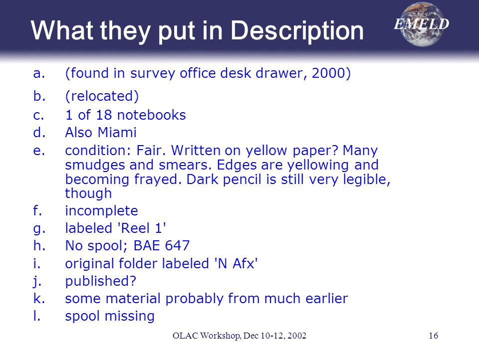 OLAC Workshop, Dec 10-12, 200216 What they put in Description a.(found in survey office desk drawer, 2000) b.(relocated) c.1 of 18 notebooks d.Also Miami e.condition: Fair.