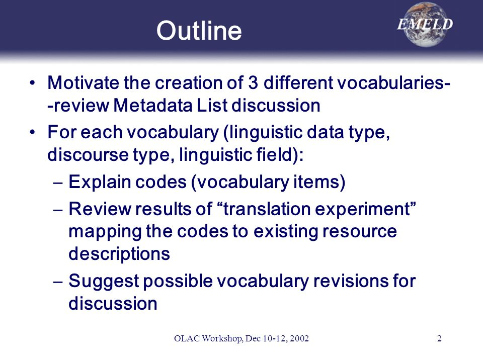 OLAC Workshop, Dec 10-12, 20022 Outline Motivate the creation of 3 different vocabularies- -review Metadata List discussion For each vocabulary (linguistic data type, discourse type, linguistic field): –Explain codes (vocabulary items) –Review results of translation experiment mapping the codes to existing resource descriptions –Suggest possible vocabulary revisions for discussion