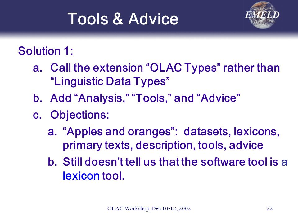 OLAC Workshop, Dec 10-12, 200222 Tools & Advice Solution 1: a.Call the extension OLAC Types rather than Linguistic Data Types b.Add Analysis, Tools, and Advice c.Objections: a.Apples and oranges: datasets, lexicons, primary texts, description, tools, advice b.Still doesnt tell us that the software tool is a lexicon tool.
