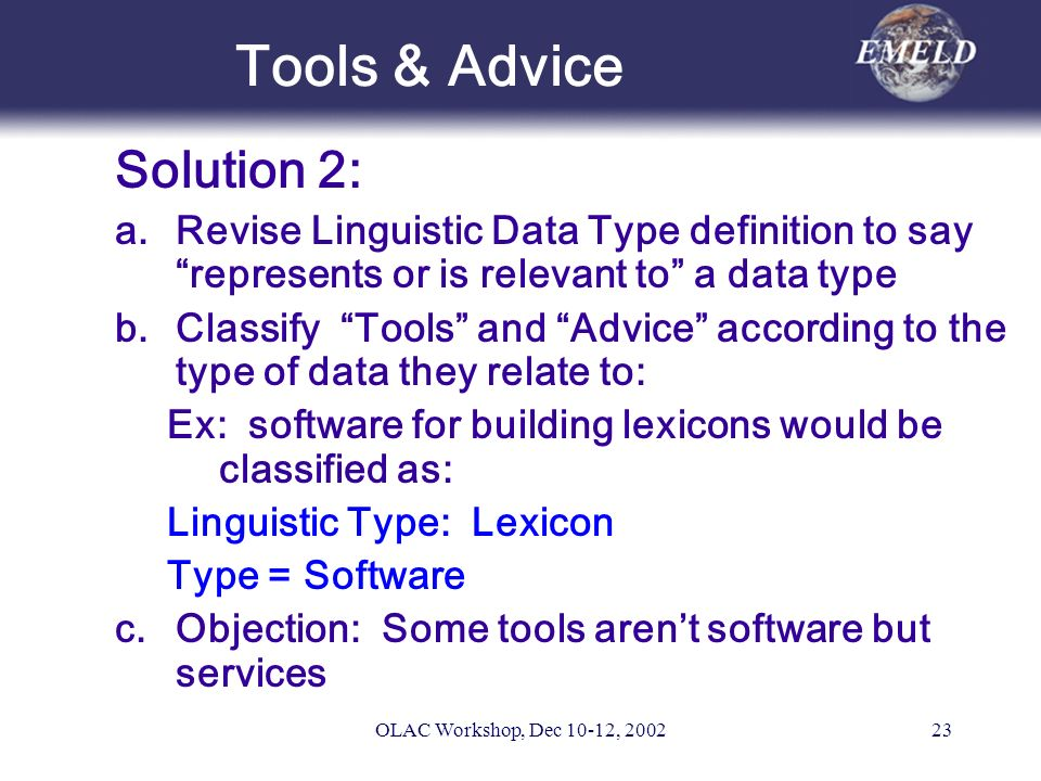 OLAC Workshop, Dec 10-12, 200223 Tools & Advice Solution 2: a.Revise Linguistic Data Type definition to say represents or is relevant to a data type b.Classify Tools and Advice according to the type of data they relate to: Ex: software for building lexicons would be classified as: Linguistic Type: Lexicon Type = Software c.Objection: Some tools arent software but services