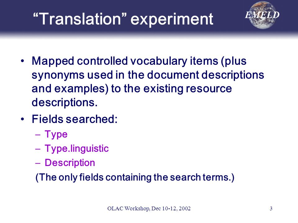 OLAC Workshop, Dec 10-12, 20023 Translation experiment Mapped controlled vocabulary items (plus synonyms used in the document descriptions and examples) to the existing resource descriptions.