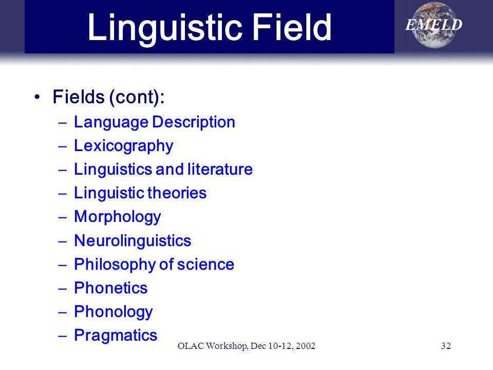 OLAC Workshop, Dec 10-12, 200232 Linguistic Field Fields (cont): –Language Description –Lexicography –Linguistics and literature –Linguistic theories –Morphology –Neurolinguistics –Philosophy of science –Phonetics –Phonology –Pragmatics