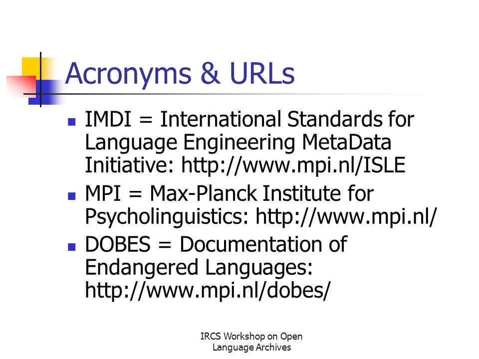 IRCS Workshop on Open Language Archives Acronyms & URLs IMDI = International Standards for Language Engineering MetaData Initiative: http://www.mpi.nl/ISLE MPI = Max-Planck Institute for Psycholinguistics: http://www.mpi.nl/ DOBES = Documentation of Endangered Languages: http://www.mpi.nl/dobes/