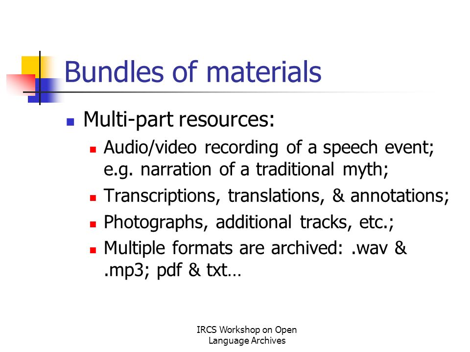 IRCS Workshop on Open Language Archives Bundles of materials Multi-part resources: Audio/video recording of a speech event; e.g.