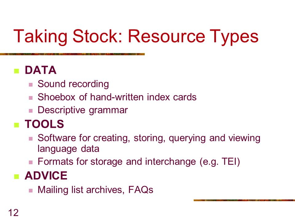 12 Taking Stock: Resource Types DATA Sound recording Shoebox of hand-written index cards Descriptive grammar TOOLS Software for creating, storing, querying and viewing language data Formats for storage and interchange (e.g.