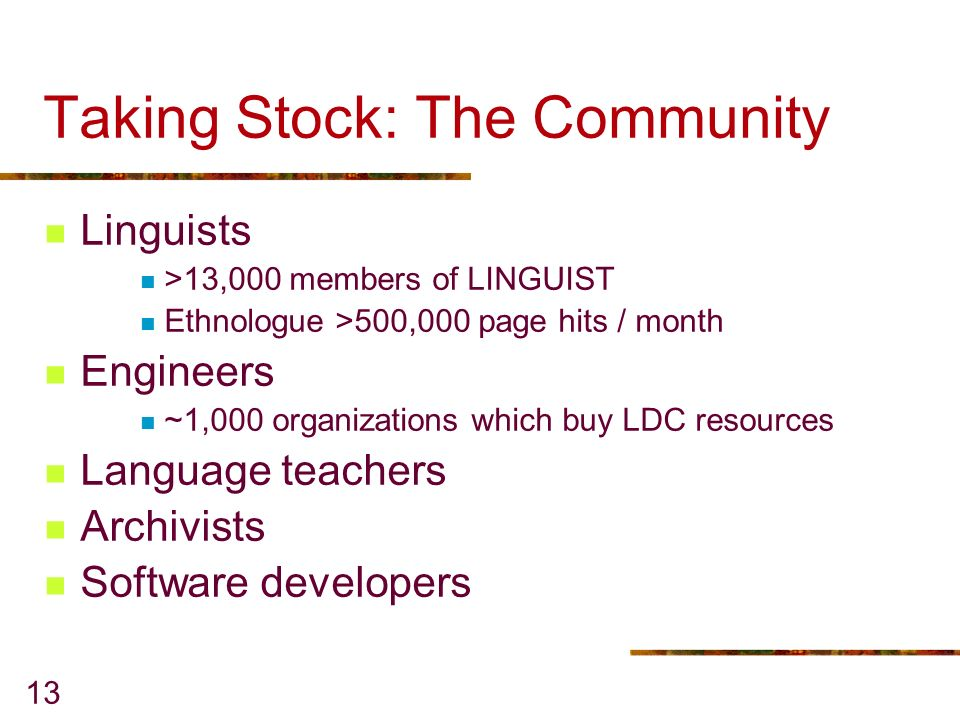 13 Taking Stock: The Community Linguists >13,000 members of LINGUIST Ethnologue >500,000 page hits / month Engineers ~1,000 organizations which buy LDC resources Language teachers Archivists Software developers