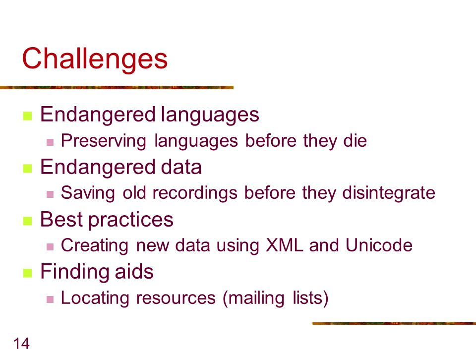 14 Challenges Endangered languages Preserving languages before they die Endangered data Saving old recordings before they disintegrate Best practices Creating new data using XML and Unicode Finding aids Locating resources (mailing lists)