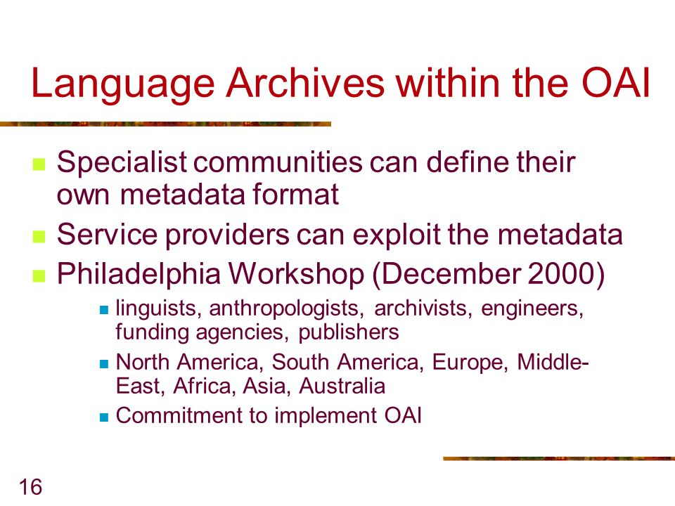 16 Language Archives within the OAI Specialist communities can define their own metadata format Service providers can exploit the metadata Philadelphia Workshop (December 2000) linguists, anthropologists, archivists, engineers, funding agencies, publishers North America, South America, Europe, Middle- East, Africa, Asia, Australia Commitment to implement OAI